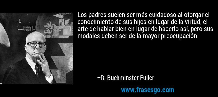 Los padres suelen ser más cuidadoso al otorgar el conocimiento de sus hijos en lugar de la virtud, el arte de hablar bien en lugar de hacerlo así, pero sus modales deben ser de la mayor preocupación. – R. Buckminster Fuller