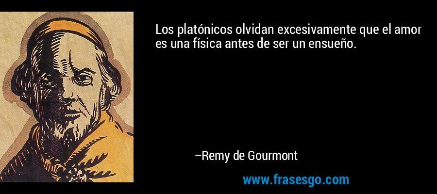 Los platónicos olvidan excesivamente que el amor es una física antes de ser un ensueño. – Remy de Gourmont