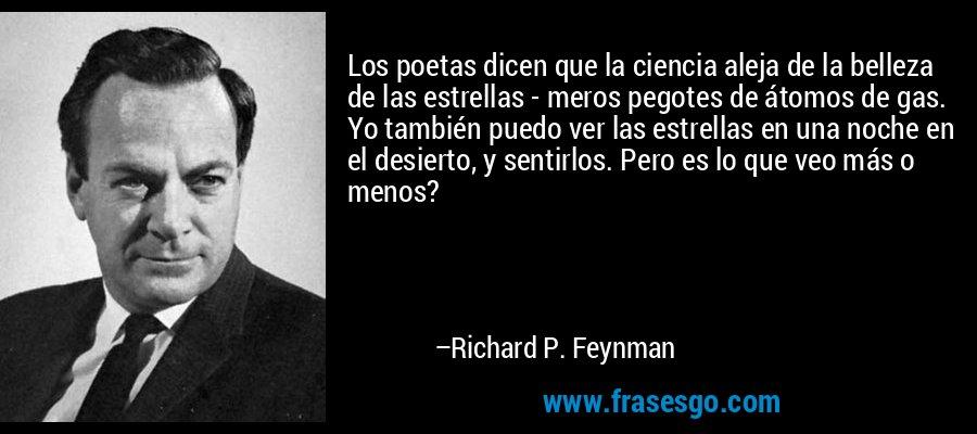 Los poetas dicen que la ciencia aleja de la belleza de las estrellas - meros pegotes de átomos de gas. Yo también puedo ver las estrellas en una noche en el desierto, y sentirlos. Pero es lo que veo más o menos? – Richard P. Feynman