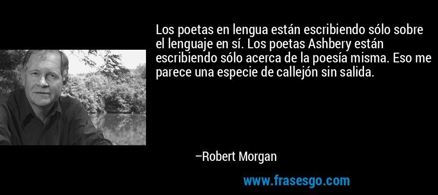 Los poetas en lengua están escribiendo sólo sobre el lenguaje en sí. Los poetas Ashbery están escribiendo sólo acerca de la poesía misma. Eso me parece una especie de callejón sin salida. – Robert Morgan