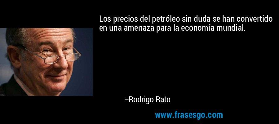 Los precios del petróleo sin duda se han convertido en una amenaza para la economía mundial. – Rodrigo Rato