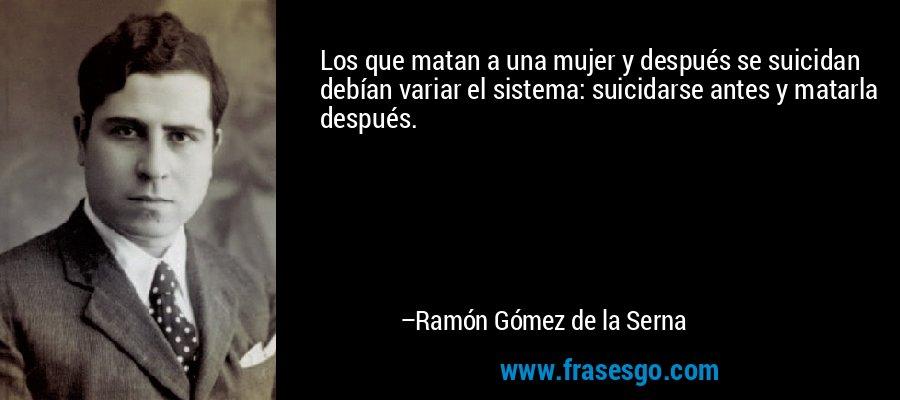 Los que matan a una mujer y después se suicidan debían variar el sistema: suicidarse antes y matarla después. – Ramón Gómez de la Serna
