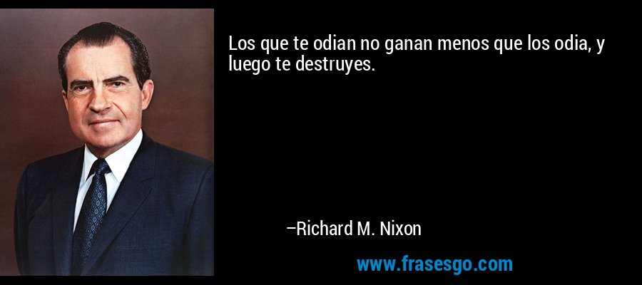 Los que te odian no ganan menos que los odia, y luego te destruyes. – Richard M. Nixon
