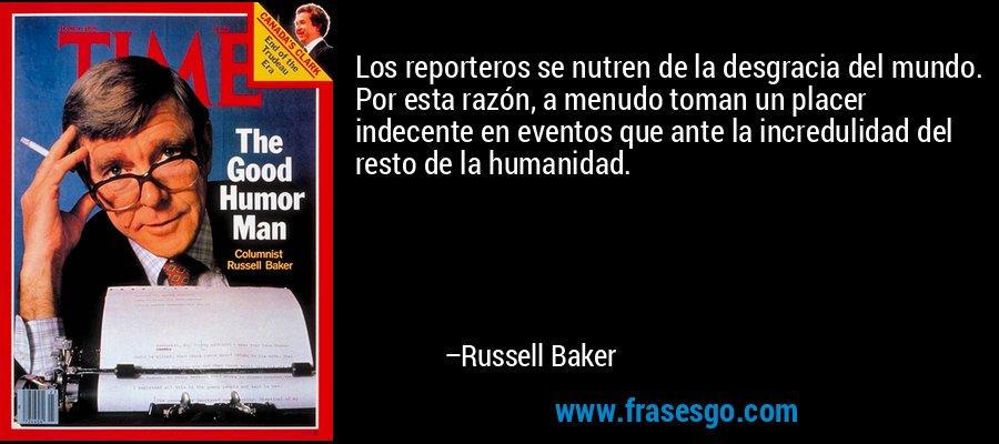 Los reporteros se nutren de la desgracia del mundo. Por esta razón, a menudo toman un placer indecente en eventos que ante la incredulidad del resto de la humanidad. – Russell Baker