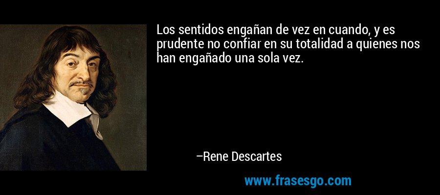 Los sentidos engañan de vez en cuando, y es prudente no confiar en su totalidad a quienes nos han engañado una sola vez. – Rene Descartes