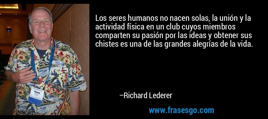 Los seres humanos no nacen solas, la unión y la actividad física en un club cuyos miembros comparten su pasión por las ideas y obtener sus chistes es una de las grandes alegrías de la vida. – Richard Lederer