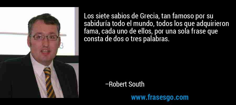 Los siete sabios de Grecia, tan famoso por su sabiduría todo el mundo, todos los que adquirieron fama, cada uno de ellos, por una sola frase que consta de dos o tres palabras. – Robert South