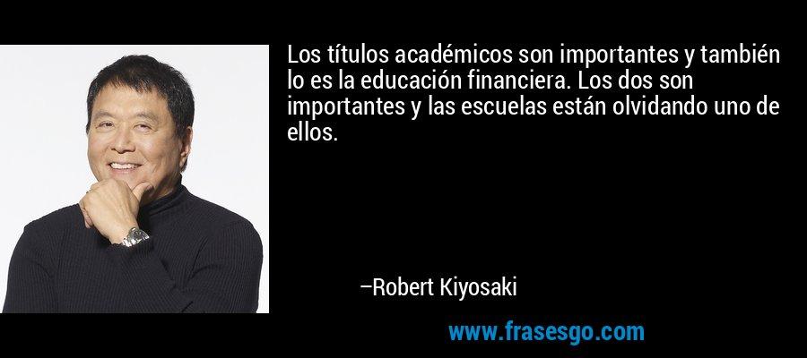 Los títulos académicos son importantes y también lo es la educación financiera. Los dos son importantes y las escuelas están olvidando uno de ellos. – Robert Kiyosaki