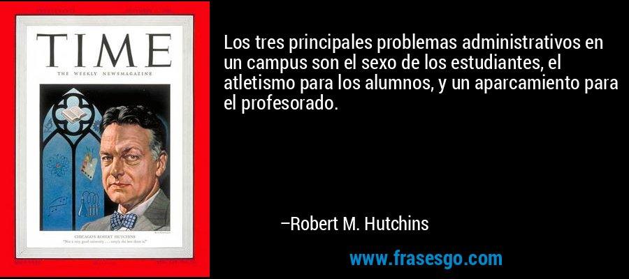 Los tres principales problemas administrativos en un campus son el sexo de los estudiantes, el atletismo para los alumnos, y un aparcamiento para el profesorado. – Robert M. Hutchins