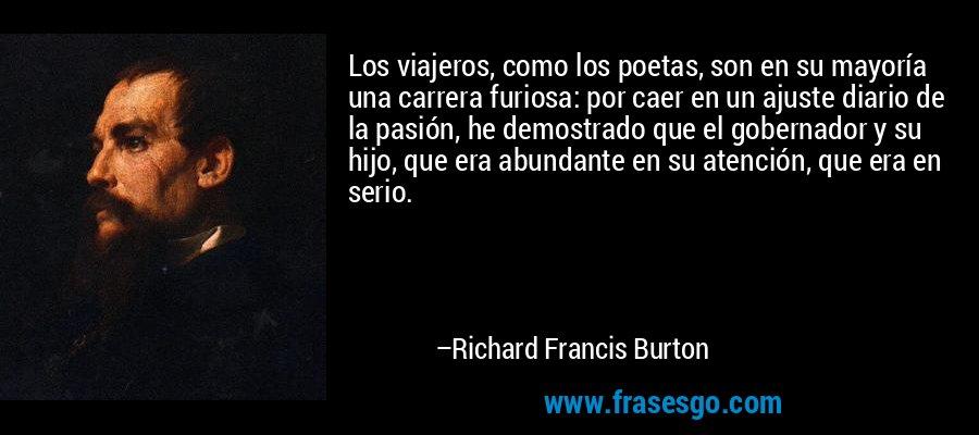 Los viajeros, como los poetas, son en su mayoría una carrera furiosa: por caer en un ajuste diario de la pasión, he demostrado que el gobernador y su hijo, que era abundante en su atención, que era en serio. – Richard Francis Burton
