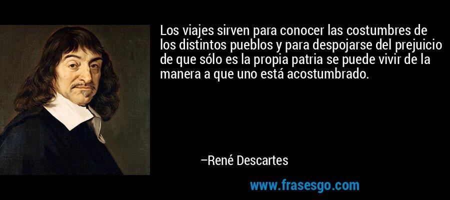 Los viajes sirven para conocer las costumbres de los distintos pueblos y para despojarse del prejuicio de que sólo es la propia patria se puede vivir de la manera a que uno está acostumbrado. – René Descartes