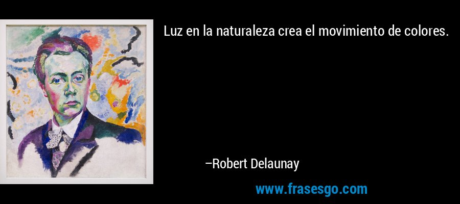 Luz en la naturaleza crea el movimiento de colores. – Robert Delaunay