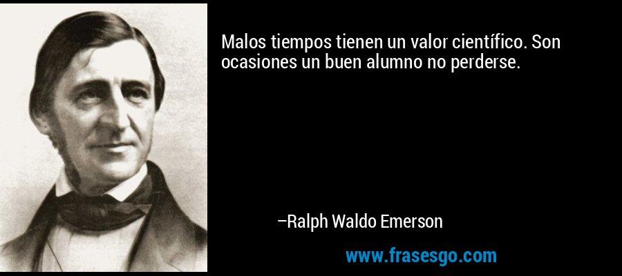 Malos tiempos tienen un valor científico. Son ocasiones un buen alumno no perderse. – Ralph Waldo Emerson