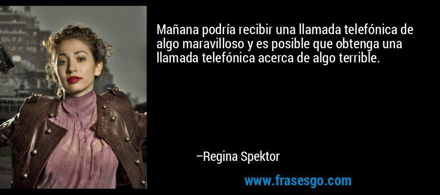 Mañana podría recibir una llamada telefónica de algo maravilloso y es posible que obtenga una llamada telefónica acerca de algo terrible. – Regina Spektor