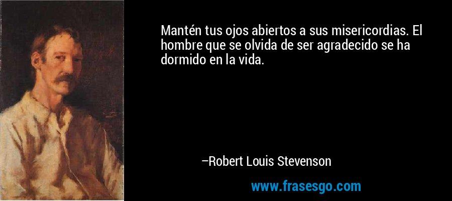 Mantén tus ojos abiertos a sus misericordias. El hombre que se olvida de ser agradecido se ha dormido en la vida. – Robert Louis Stevenson