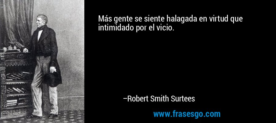 Más gente se siente halagada en virtud que intimidado por el vicio. – Robert Smith Surtees