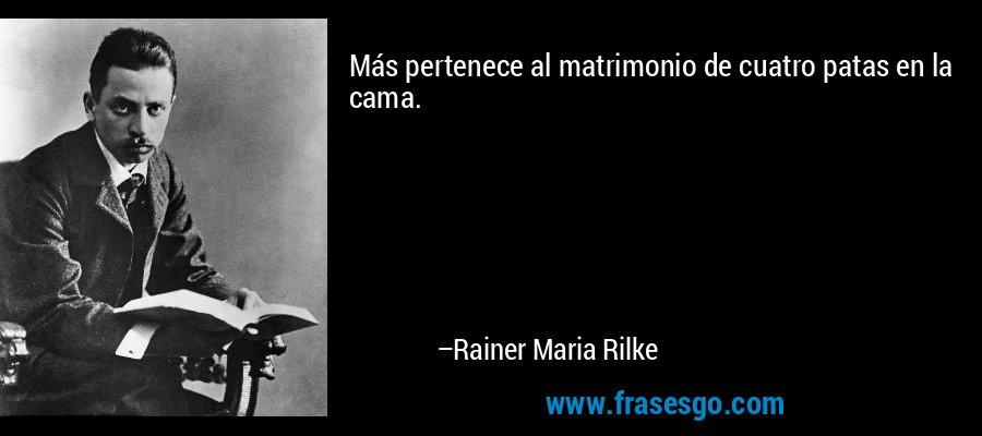 Más pertenece al matrimonio de cuatro patas en la cama. – Rainer Maria Rilke