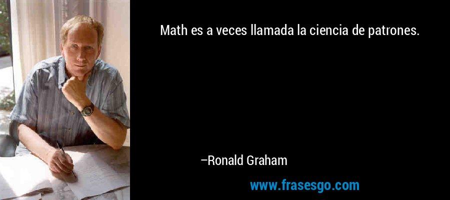 Math es a veces llamada la ciencia de patrones. – Ronald Graham