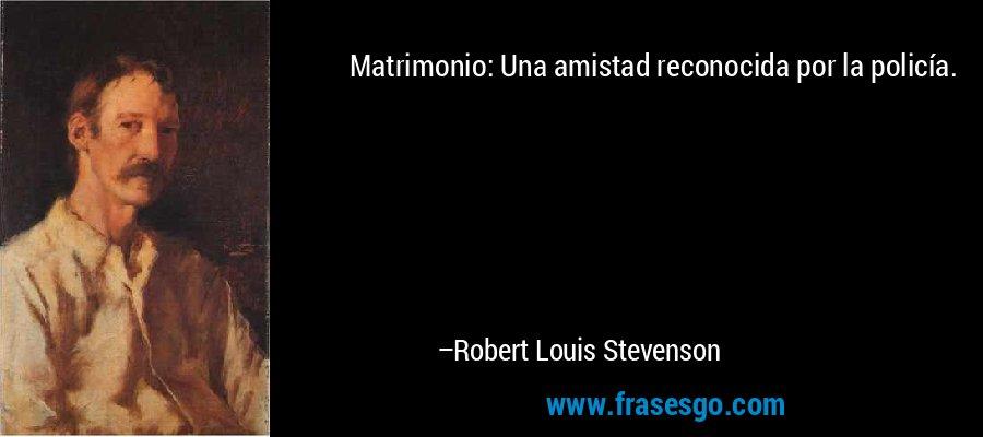 Matrimonio: Una amistad reconocida por la policía. – Robert Louis Stevenson