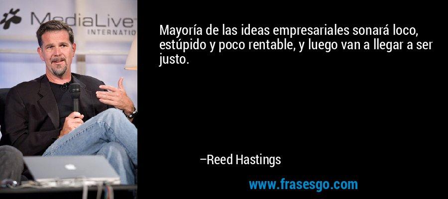 Mayoría de las ideas empresariales sonará loco, estúpido y poco rentable, y luego van a llegar a ser justo. – Reed Hastings