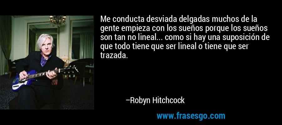 Me conducta desviada delgadas muchos de la gente empieza con los sueños porque los sueños son tan no lineal... como si hay una suposición de que todo tiene que ser lineal o tiene que ser trazada. – Robyn Hitchcock