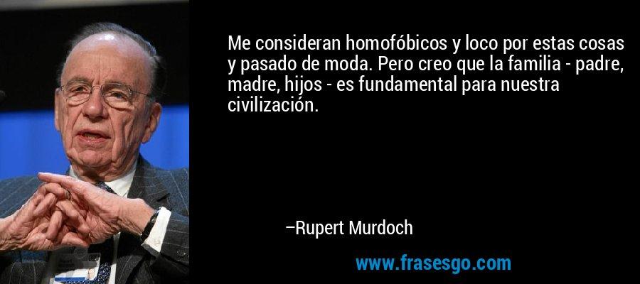 Me consideran homofóbicos y loco por estas cosas y pasado de moda. Pero creo que la familia - padre, madre, hijos - es fundamental para nuestra civilización. – Rupert Murdoch
