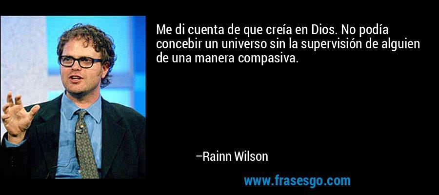 Me di cuenta de que creía en Dios. No podía concebir un universo sin la supervisión de alguien de una manera compasiva. – Rainn Wilson