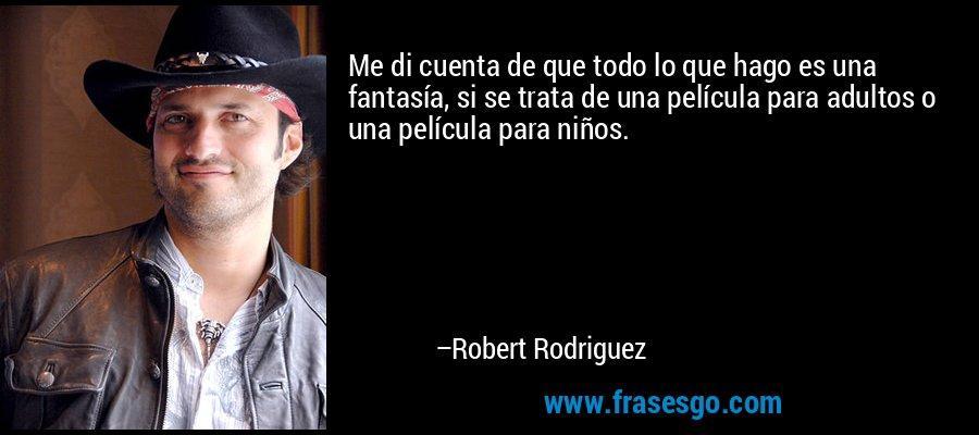 Me di cuenta de que todo lo que hago es una fantasía, si se trata de una película para adultos o una película para niños. – Robert Rodriguez