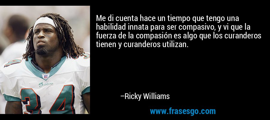 Me di cuenta hace un tiempo que tengo una habilidad innata para ser compasivo, y vi que la fuerza de la compasión es algo que los curanderos tienen y curanderos utilizan. – Ricky Williams