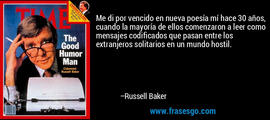 Me di por vencido en nueva poesía mí hace 30 años, cuando la mayoría de ellos comenzaron a leer como mensajes codificados que pasan entre los extranjeros solitarios en un mundo hostil. – Russell Baker