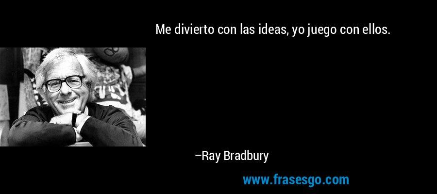 Me divierto con las ideas, yo juego con ellos. – Ray Bradbury