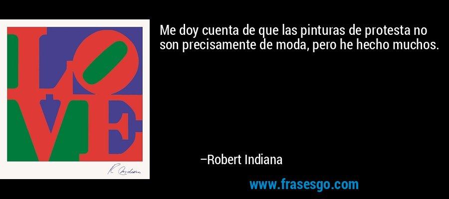 Me doy cuenta de que las pinturas de protesta no son precisamente de moda, pero he hecho muchos. – Robert Indiana