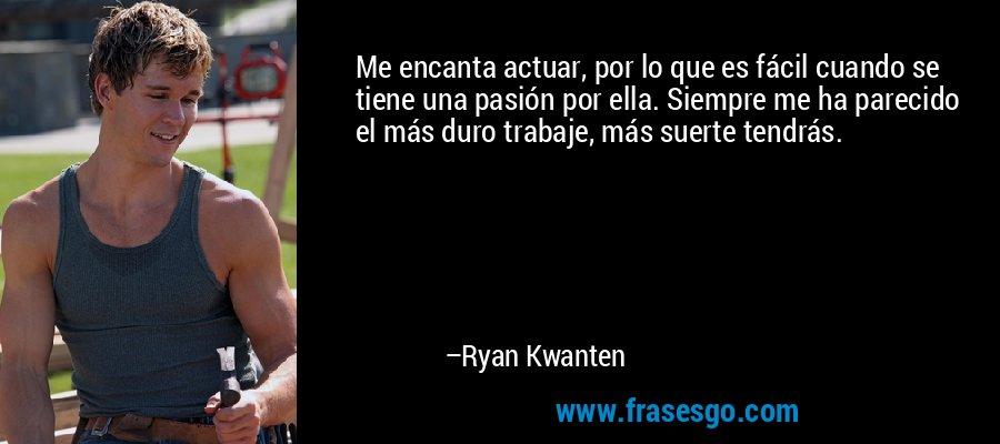 Me encanta actuar, por lo que es fácil cuando se tiene una pasión por ella. Siempre me ha parecido el más duro trabaje, más suerte tendrás. – Ryan Kwanten