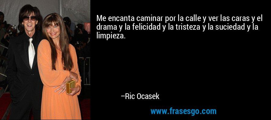 Me encanta caminar por la calle y ver las caras y el drama y la felicidad y la tristeza y la suciedad y la limpieza. – Ric Ocasek