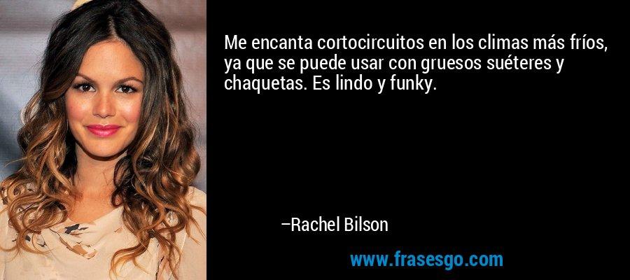 Me encanta cortocircuitos en los climas más fríos, ya que se puede usar con gruesos suéteres y chaquetas. Es lindo y funky. – Rachel Bilson
