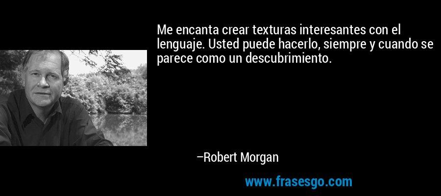 Me encanta crear texturas interesantes con el lenguaje. Usted puede hacerlo, siempre y cuando se parece como un descubrimiento. – Robert Morgan