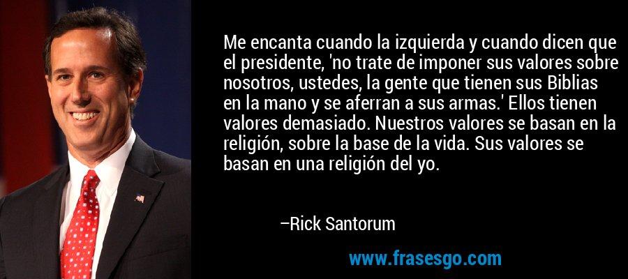Me encanta cuando la izquierda y cuando dicen que el presidente, 'no trate de imponer sus valores sobre nosotros, ustedes, la gente que tienen sus Biblias en la mano y se aferran a sus armas.' Ellos tienen valores demasiado. Nuestros valores se basan en la religión, sobre la base de la vida. Sus valores se basan en una religión del yo. – Rick Santorum