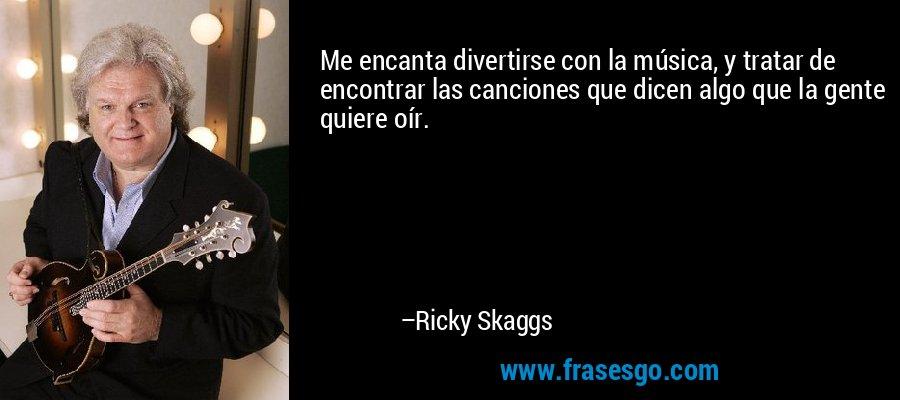 Me encanta divertirse con la música, y tratar de encontrar las canciones que dicen algo que la gente quiere oír. – Ricky Skaggs