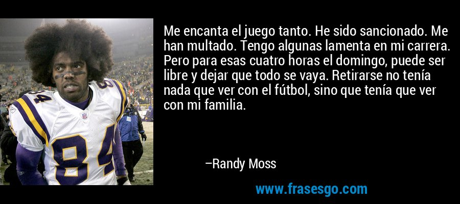 Me encanta el juego tanto. He sido sancionado. Me han multado. Tengo algunas lamenta en mi carrera. Pero para esas cuatro horas el domingo, puede ser libre y dejar que todo se vaya. Retirarse no tenía nada que ver con el fútbol, sino que tenía que ver con mi familia. – Randy Moss
