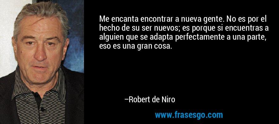 Me encanta encontrar a nueva gente. No es por el hecho de su ser nuevos; es porque si encuentras a alguien que se adapta perfectamente a una parte, eso es una gran cosa. – Robert de Niro