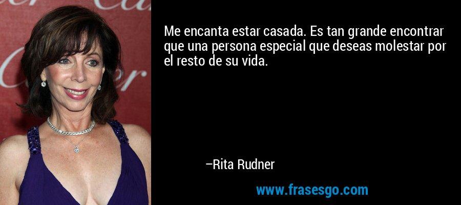 Me encanta estar casada. Es tan grande encontrar que una persona especial que deseas molestar por el resto de su vida. – Rita Rudner