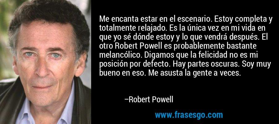 Me encanta estar en el escenario. Estoy completa y totalmente relajado. Es la única vez en mi vida en que yo sé dónde estoy y lo que vendrá después. El otro Robert Powell es probablemente bastante melancólico. Digamos que la felicidad no es mi posición por defecto. Hay partes oscuras. Soy muy bueno en eso. Me asusta la gente a veces. – Robert Powell