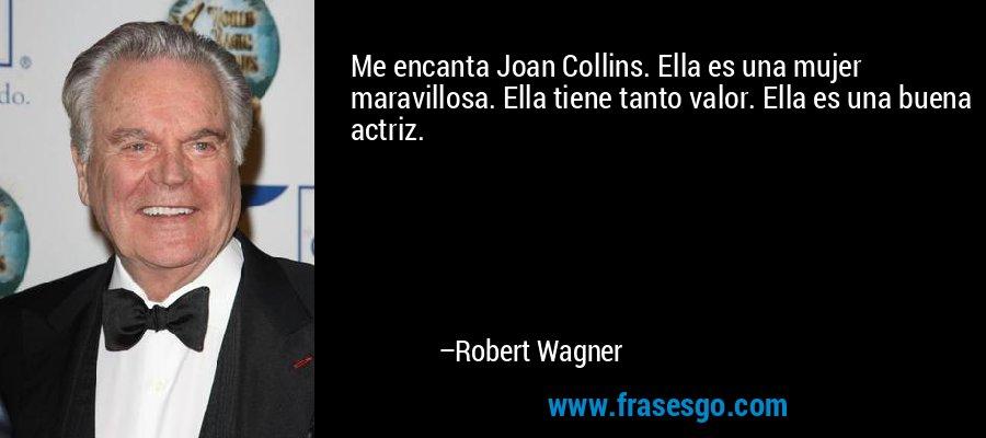 Me encanta Joan Collins. Ella es una mujer maravillosa. Ella tiene tanto valor. Ella es una buena actriz. – Robert Wagner