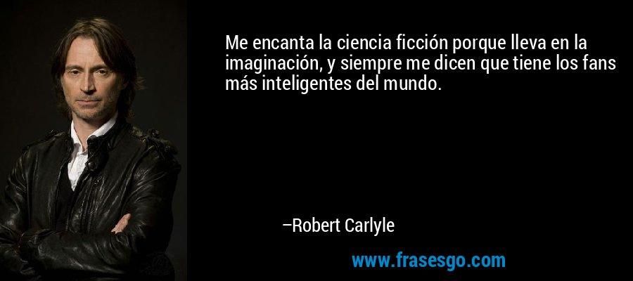 Me encanta la ciencia ficción porque lleva en la imaginación, y siempre me dicen que tiene los fans más inteligentes del mundo. – Robert Carlyle
