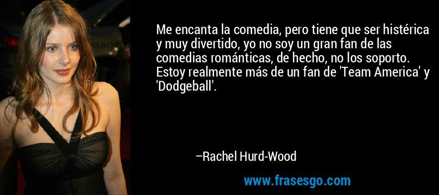 Me encanta la comedia, pero tiene que ser histérica y muy divertido, yo no soy un gran fan de las comedias románticas, de hecho, no los soporto. Estoy realmente más de un fan de 'Team America' y 'Dodgeball'. – Rachel Hurd-Wood