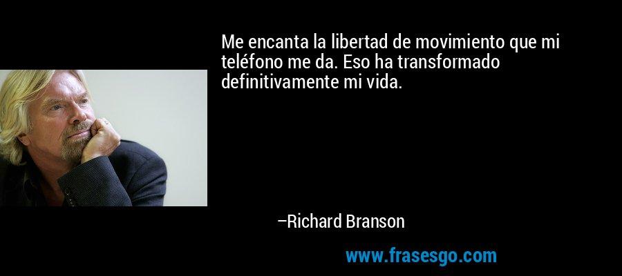 Me encanta la libertad de movimiento que mi teléfono me da. Eso ha transformado definitivamente mi vida. – Richard Branson