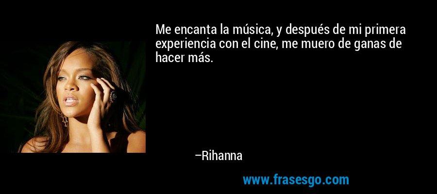 Me encanta la música, y después de mi primera experiencia con el cine, me muero de ganas de hacer más. – Rihanna