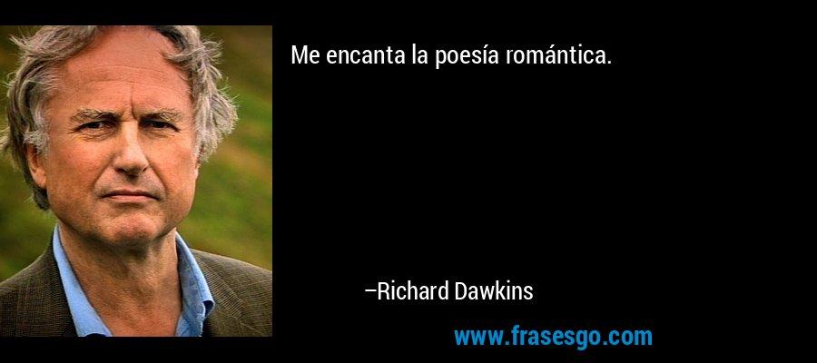 Me encanta la poesía romántica. – Richard Dawkins