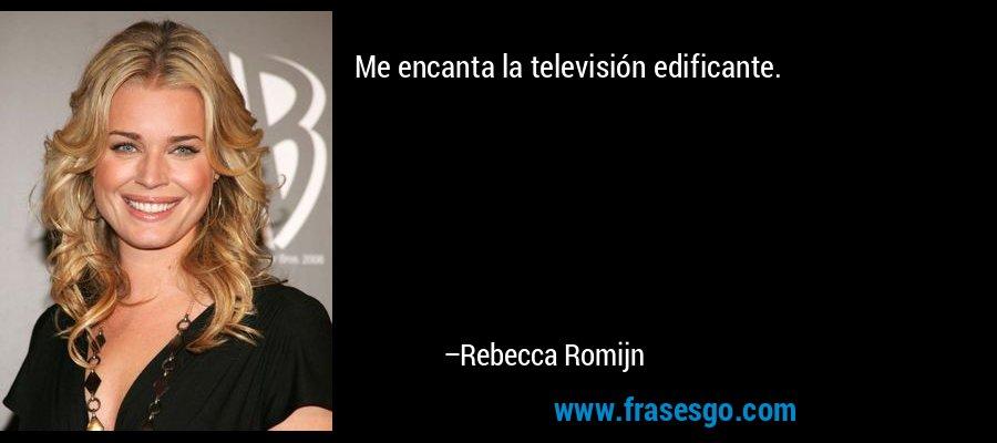 Me encanta la televisión edificante. – Rebecca Romijn