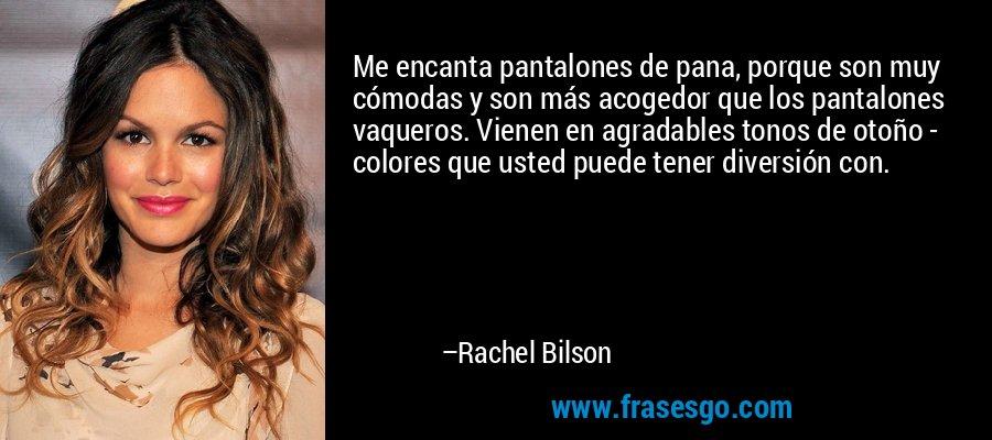 Me encanta pantalones de pana, porque son muy cómodas y son más acogedor que los pantalones vaqueros. Vienen en agradables tonos de otoño - colores que usted puede tener diversión con. – Rachel Bilson